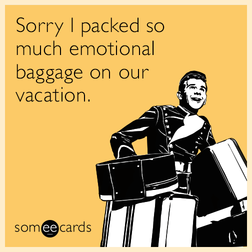 Sorry I packed so much emotional baggage on our vacation.