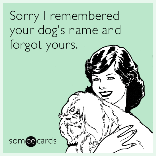 Sorry I remembered your dog's name and forgot yours.