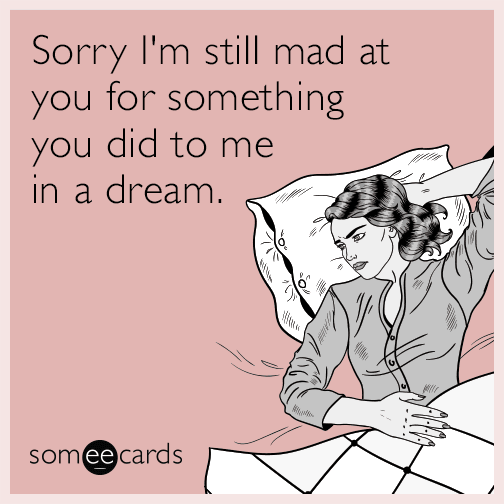 Sorry I'm still mad at you for something you did to me in a dream.