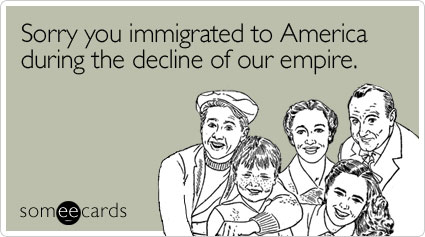 Sorry you immigrated to America during the decline of our empire