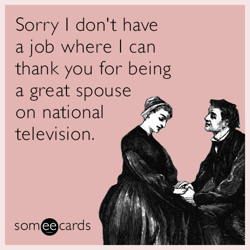 Sorry I don't have a job where I can thank you for being a great spouse on national television.