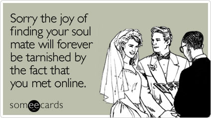 Sorry the joy of finding your soul mate will forever be tarnished by the fact that you met online