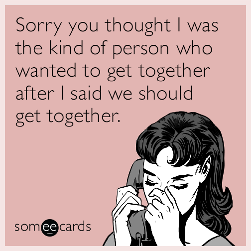 Sorry you thought I was the kind of person who wanted to get together after I said we should get together.