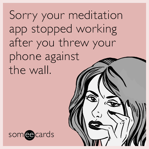 Sorry your meditation app stopped working after you threw your phone against the wall.