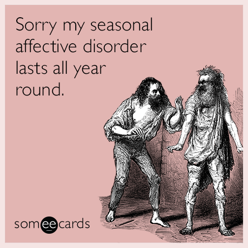 Sorry my seasonal affective disorder lasts all year round