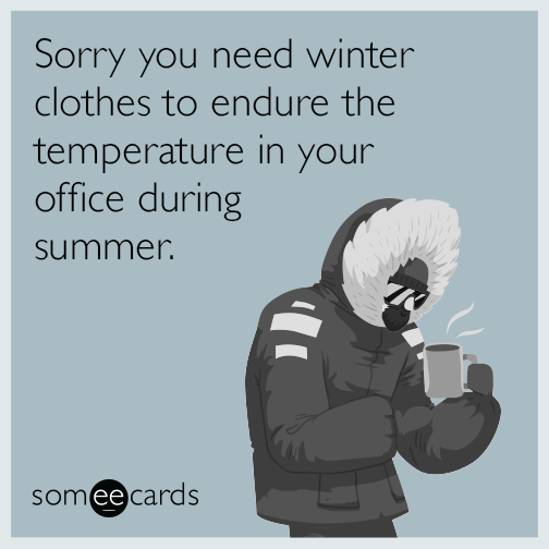 Sorry you need winter clothes to endure the temperature in your office during summer.