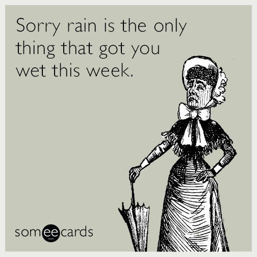 Sorry rain is the only thing that got you wet this week.