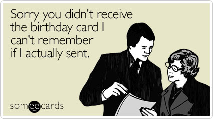 Sorry you didn't receive the birthday card I can't remember if I actually sent