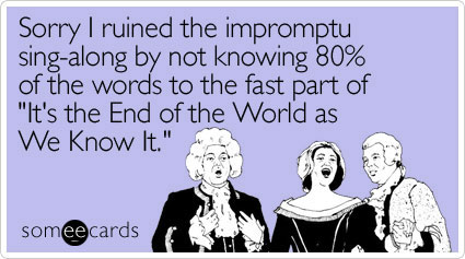 someecards.com - Sorry I ruined the impromptu sing-along by not knowing 80% of the words to the fast part of