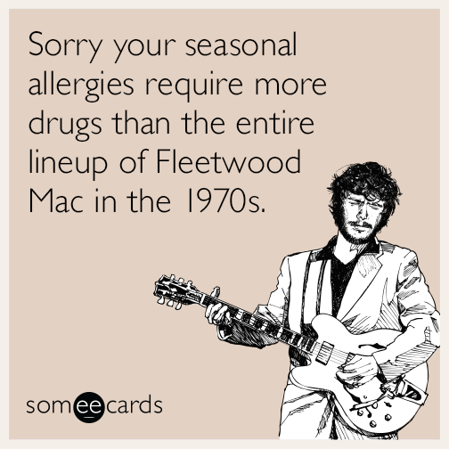 Sorry your seasonal allergies require more drugs than the entire lineup of Fleetwood Mac in the 1970s.