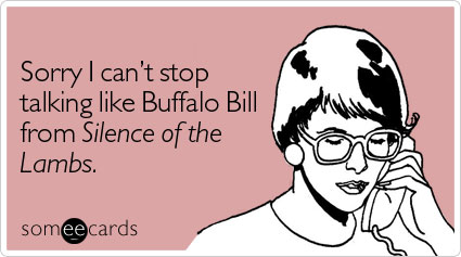 Sorry I can't stop talking like Buffalo Bill from Silence of the Lambs