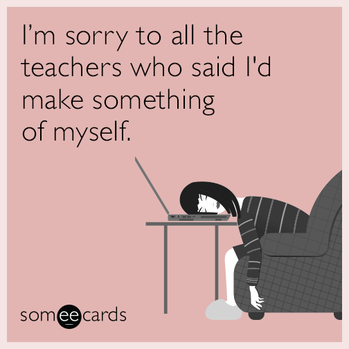 I'm sorry to all the teachers who said I'd make something of myself.