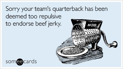 Sorry your team's quarterback has been deemed too repulsive to endorse beef jerky