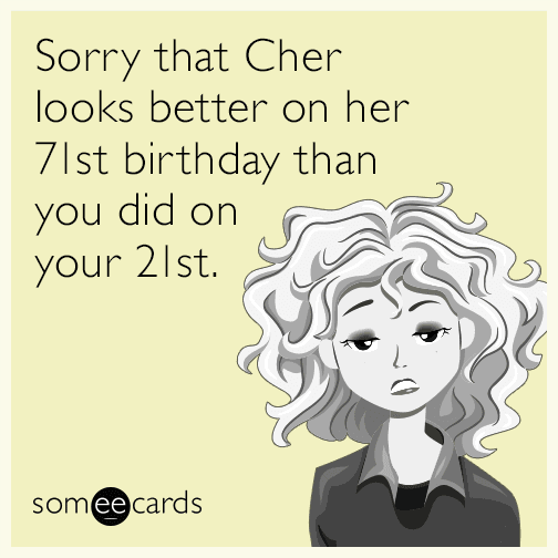 Sorry that Cher looks better on her 71st birthday than you did on your 21st.