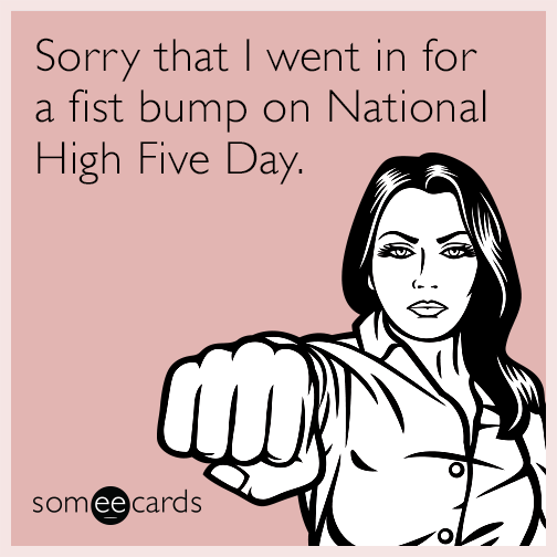 Sorry that I went in for a fist bump on National High Five Day.