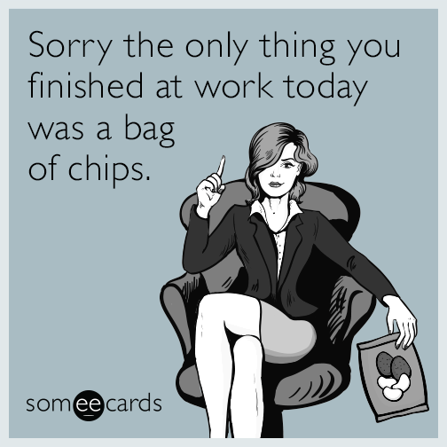 Sorry the only thing you finished at work today was a bag of chips.