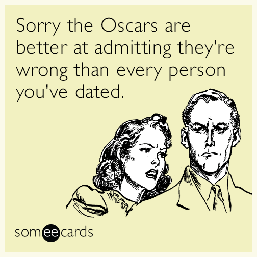 Sorry the Oscars are better at admitting they're wrong than every person you've dated.