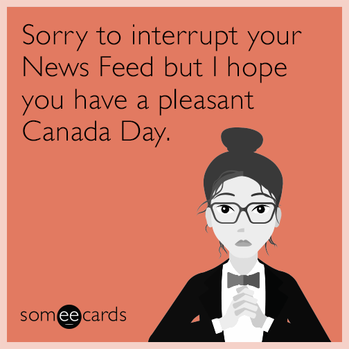 Sorry to interrupt your News Feed but I hope you have a pleasant Canada Day.