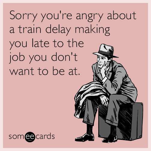 Sorry you're angry about a train delay making you late to the job you don't want to be at.
