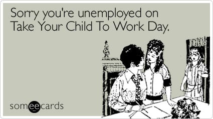 //cdn.someecards.com/someecards/filestorage/sorry-unemployed-take-child-to-work-day-ecard-someecards.jpg