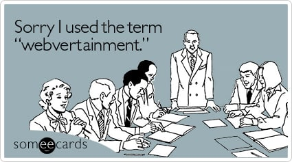 """Sorry I used the term """"webvertainment"""""""