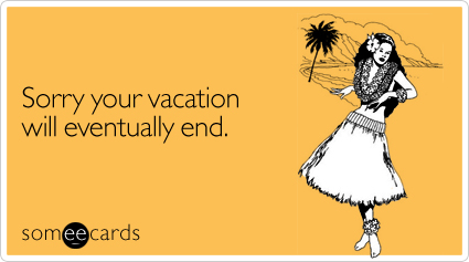 Sorry your vacation will eventually end