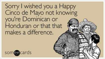Sorry I wished you a Happy Cinco de Mayo not knowing you're Dominican or Honduran or that that makes a difference
