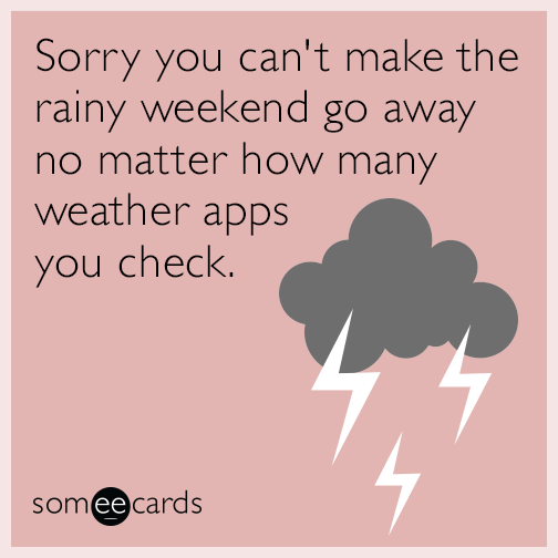 Sorry you can't make the rainy weekend go away no matter how many weather apps you check.