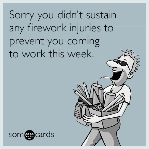 Sorry you didn't sustain any firework injuries to prevent you coming to work this week.
