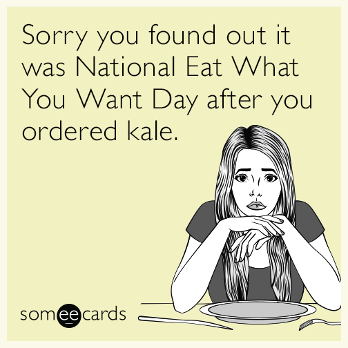 Sorry you found out it was National Eat What You Want Day after you ordered kale.