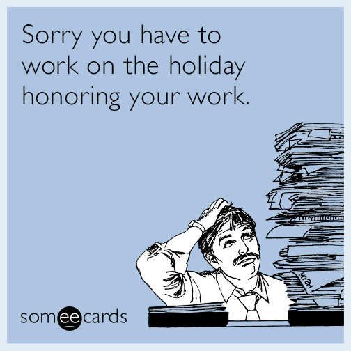 Sorry you have to work on the holiday honoring your work