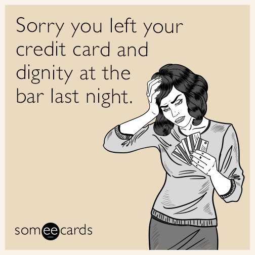 Sorry you left your credit card and dignity at the bar last night.