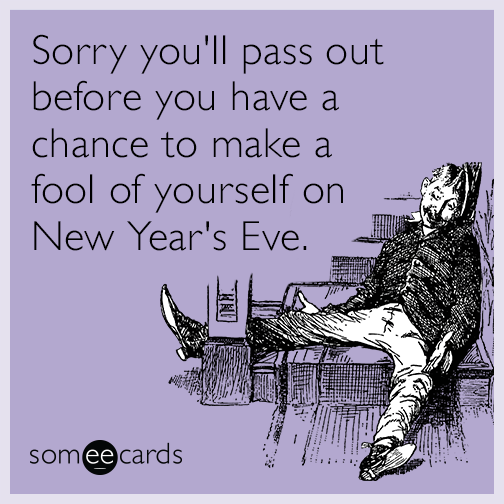 Sorry you'll pass out before you have a chance to make a fool of yourself on New Year's Eve.