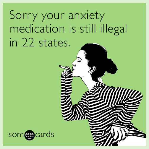 Sorry your anxiety medication is still illegal in 22 states