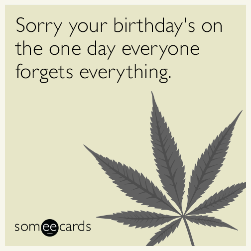 Sorry your birthday's on the one day everyone forgets everything.