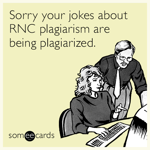 Sorry your jokes about RNC plagiarism are being plagiarized.