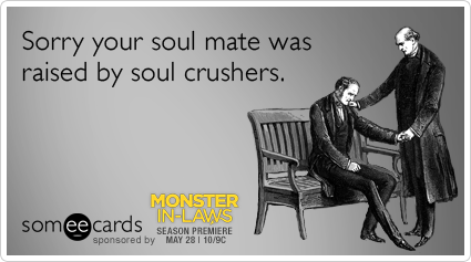 Sorry your soul mate was raised by soul crushers.