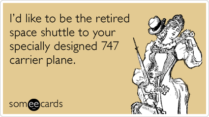 I'd like to be the retired space shuttle to your specially designed 747 carrier plane.