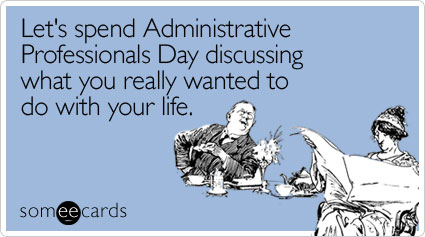 Funny admin pros day memes ecards someecards lets spend administrative professionals day discussing what you really wanted to do with your life m4hsunfo