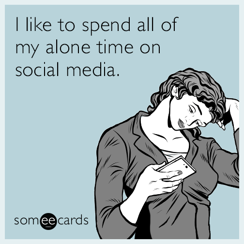 I like to spend all of my alone time on social media.