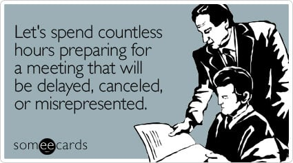 Let's spend countless hours preparing for a meeting that will be delayed, canceled, or misrepresented