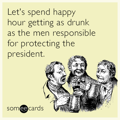 Let's spend happy hour getting as drunk as the men responsible for protecting the president.