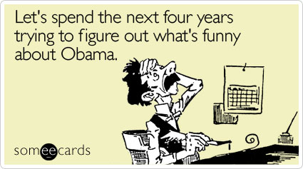 Let's spend the next four years trying to figure out what's funny about Obama