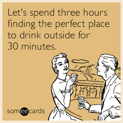 Let's spend three hours finding the perfect place to drink outside for 30 minutes.