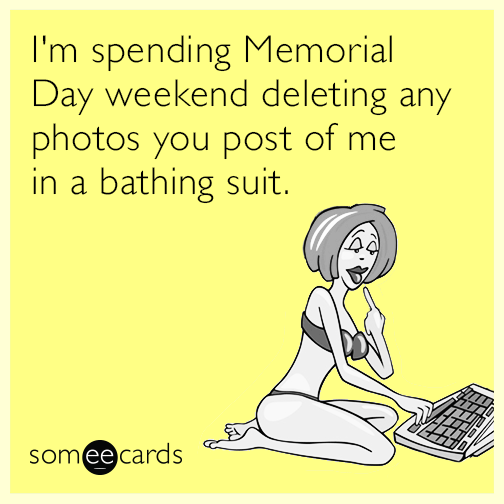 I'm spending Memorial Day weekend deleting any photos you post of me in a bathing suit.