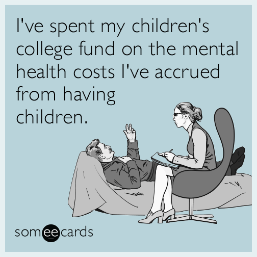 I've spent my children's college fund on the mental health costs I've accrued from having children.