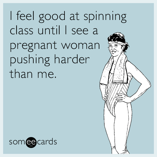I feel good at spinning class until I see a pregnant woman pushing harder than me.