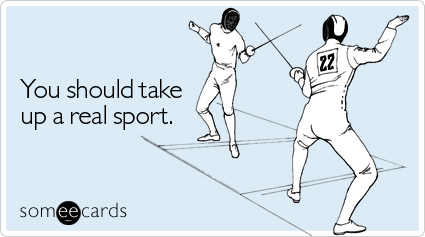 You should take up a real sport