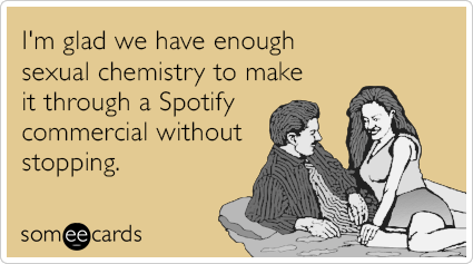 I'm glad we have enough sexual chemistry to make it through a Spotify commercial without stopping.