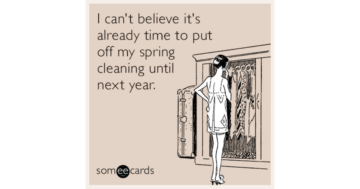 Funny Someecards : I can't believe it's already time to put off my spring cleaning